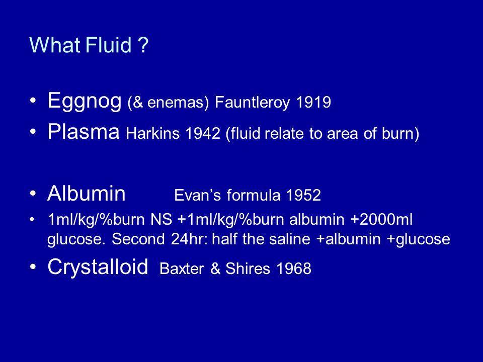 What Fluid ? Eggnog (& enemas) Fauntleroy 1919 Plasma Harkins 1942 (fluid relate to area of burn) Albumin Evan's formula 1952 1ml/kg/%burn NS +1ml/kg/