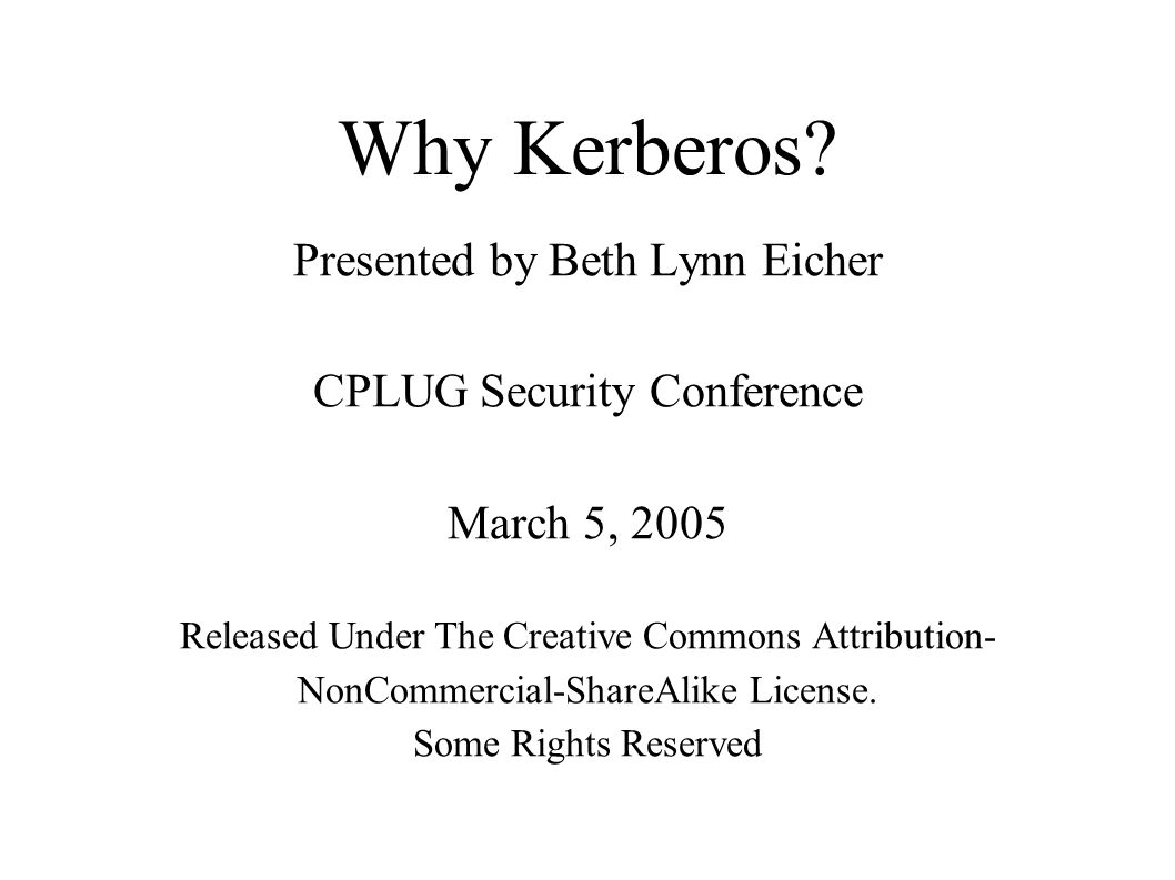 Why Kerberos? Presented by Beth Lynn Eicher CPLUG Security Conference March 5, 2005 Released Under The Creative Commons Attribution- NonCommercial-Sha