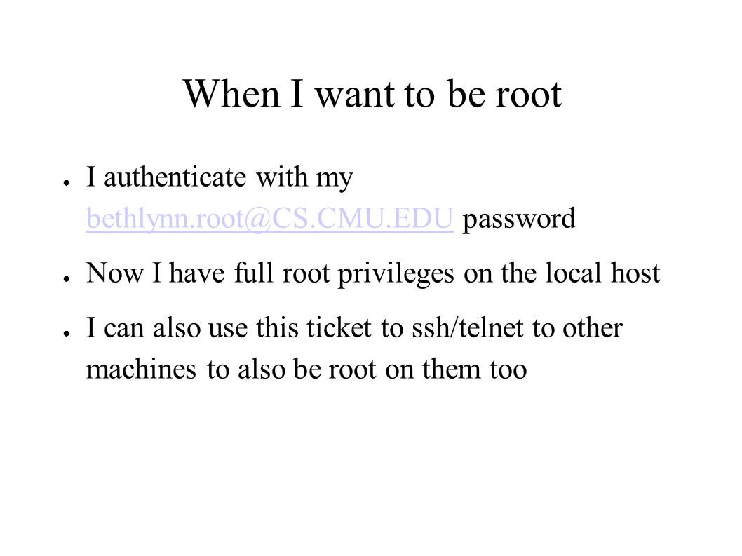 When I want to be root ● I authenticate with my bethlynn.root@CS.CMU.EDU password bethlynn.root@CS.CMU.EDU ● Now I have full root privileges on the local host ● I can also use this ticket to ssh/telnet to other machines to also be root on them too