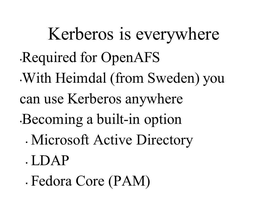 Kerberos is everywhere Required for OpenAFS With Heimdal (from Sweden) you can use Kerberos anywhere Becoming a built-in option Microsoft Active Directory LDAP Fedora Core (PAM)