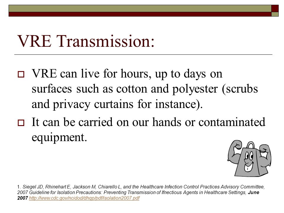 VRE Transmission:  VRE can live for hours, up to days on surfaces such as cotton and polyester (scrubs and privacy curtains for instance).