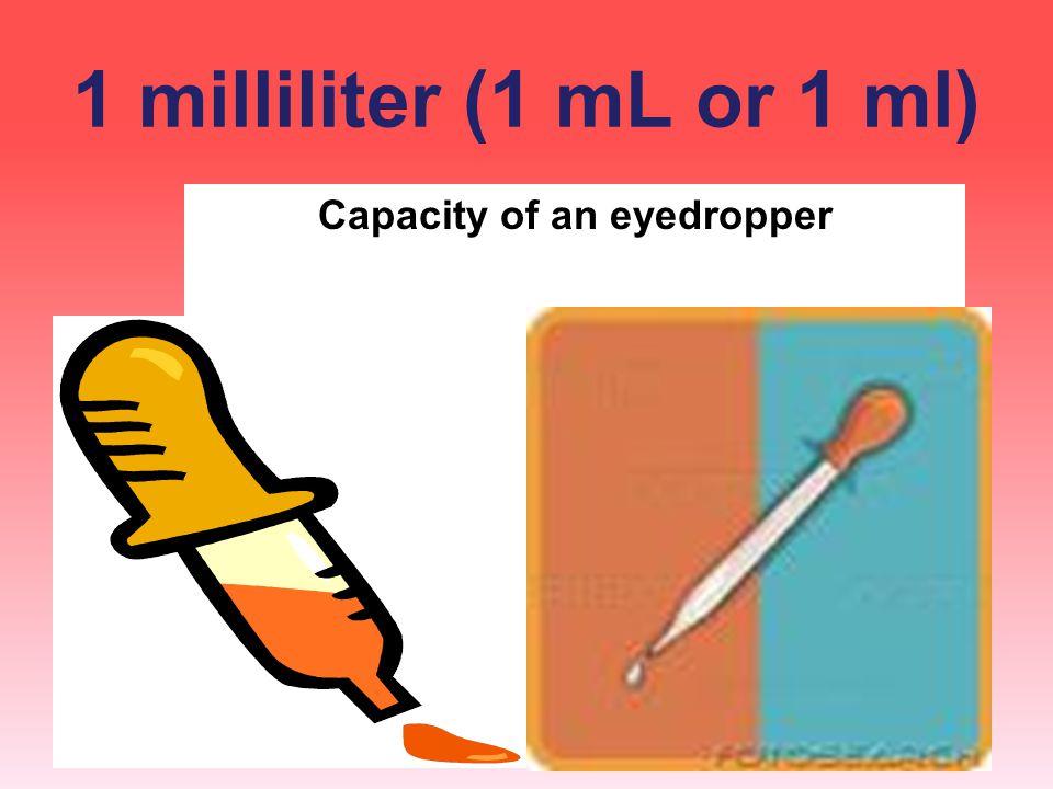 1 milliliter (1 mL or 1 ml) Capacity of an eyedropper
