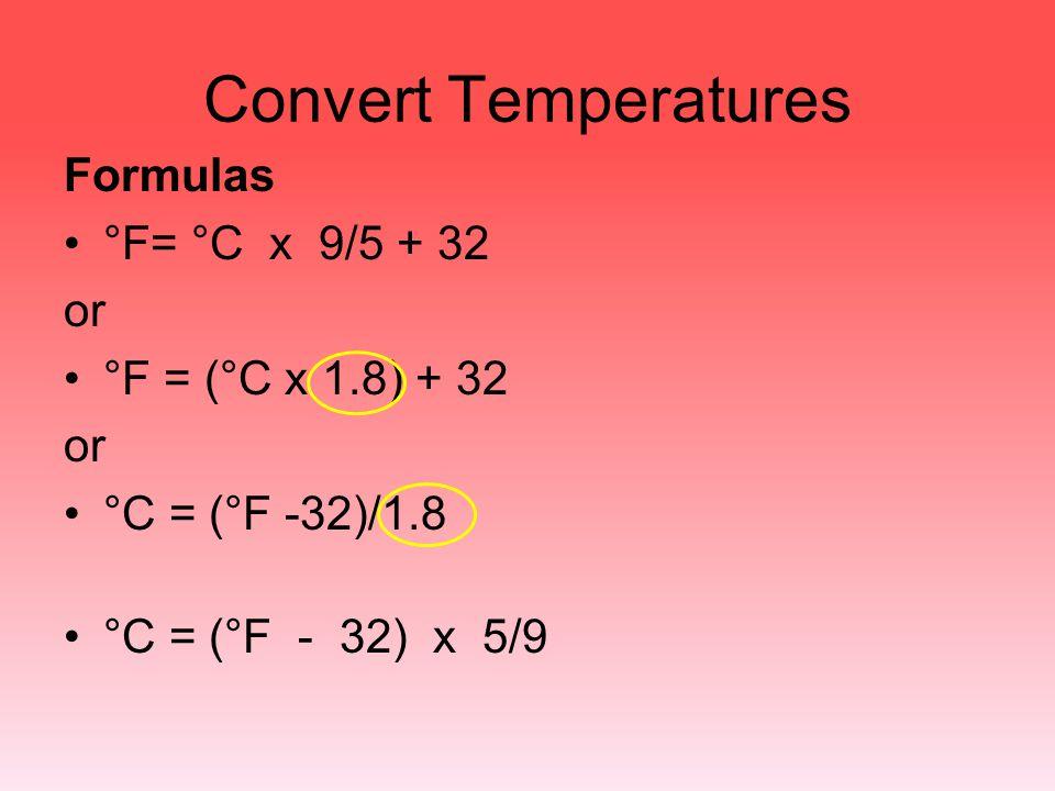 Convert Temperatures Formulas °F= °C x 9/5 + 32 or °F = (°C x 1.8) + 32 or °C = (°F -32)/1.8 °C = (°F - 32) x 5/9