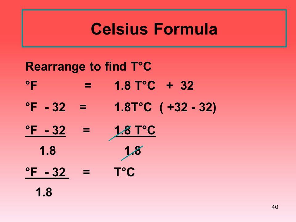 40 Celsius Formula Rearrange to find T°C °F = 1.8 T°C + 32 °F - 32 = 1.8T°C ( +32 - 32) °F - 32 = 1.8 T°C 1.8 1.8 °F - 32 = T°C 1.8
