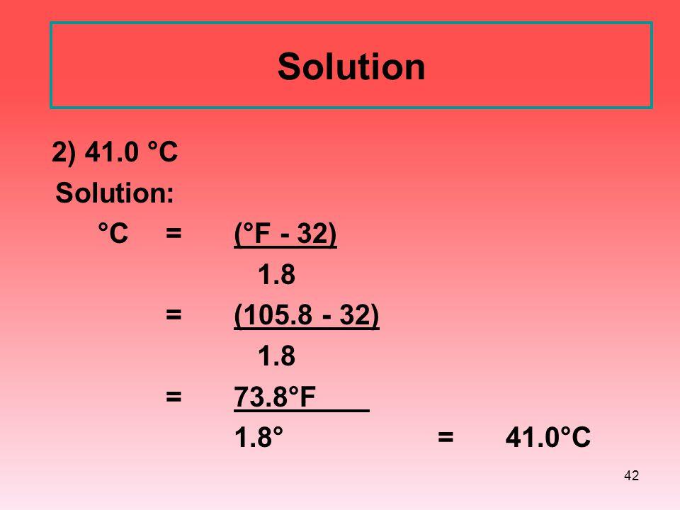 42 Solution 2) 41.0 °C Solution: °C = (°F - 32) 1.8 =(105.8 - 32) 1.8 =73.8°F 1.8°= 41.0°C