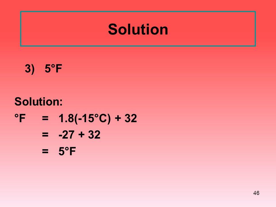 46 Solution 3) 5°F Solution: °F = 1.8(-15°C) + 32 = -27 + 32 = 5°F