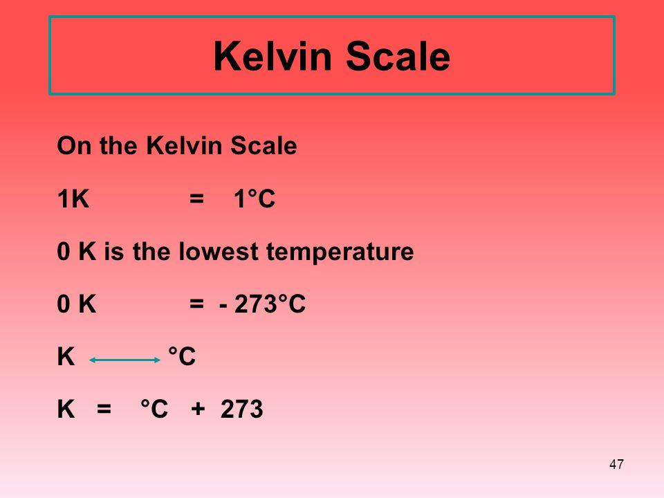 47 Kelvin Scale On the Kelvin Scale 1K = 1°C 0 K is the lowest temperature 0 K = - 273°C K °C K = °C + 273