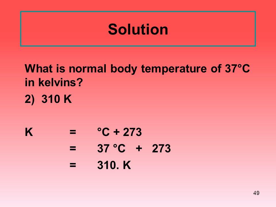 49 Solution What is normal body temperature of 37°C in kelvins? 2) 310 K K = °C + 273 =37 °C + 273 =310. K