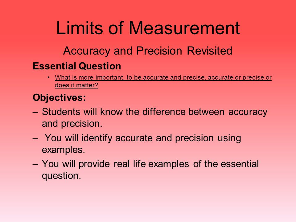 Limits of Measurement Accuracy and Precision Revisited Essential Question What is more important, to be accurate and precise, accurate or precise or d