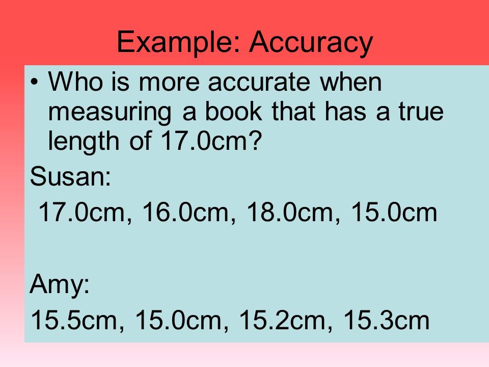 Example: Accuracy Who is more accurate when measuring a book that has a true length of 17.0cm? Susan: 17.0cm, 16.0cm, 18.0cm, 15.0cm Amy: 15.5cm, 15.0