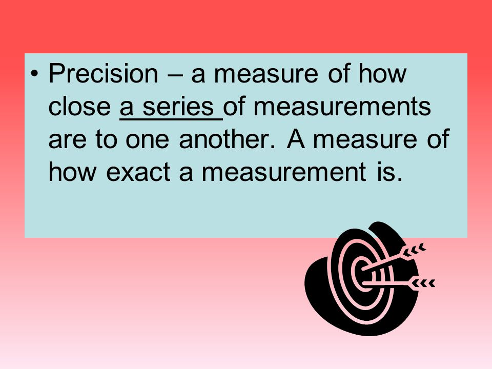 Precision – a measure of how close a series of measurements are to one another. A measure of how exact a measurement is.