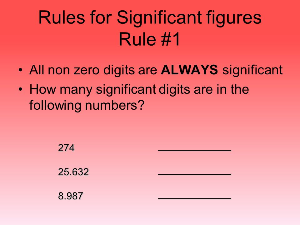 Rules for Significant figures Rule #1 All non zero digits are ALWAYS significant How many significant digits are in the following numbers? 27425.6328.
