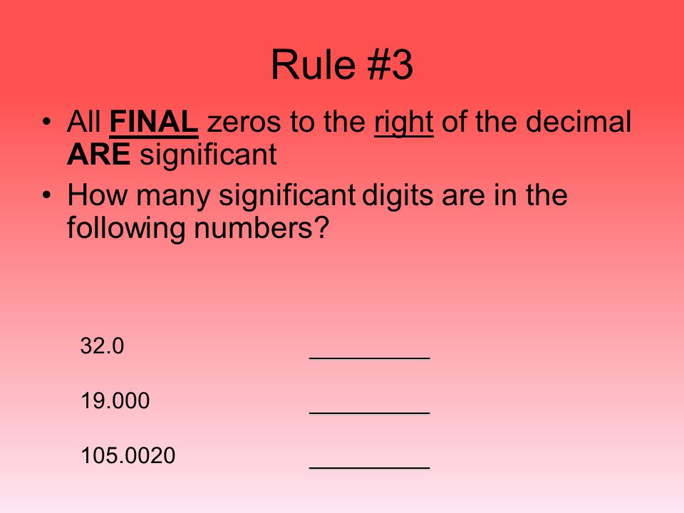 Rule #3 All FINAL zeros to the right of the decimal ARE significant How many significant digits are in the following numbers? 32.0 19.000 105.0020 ___