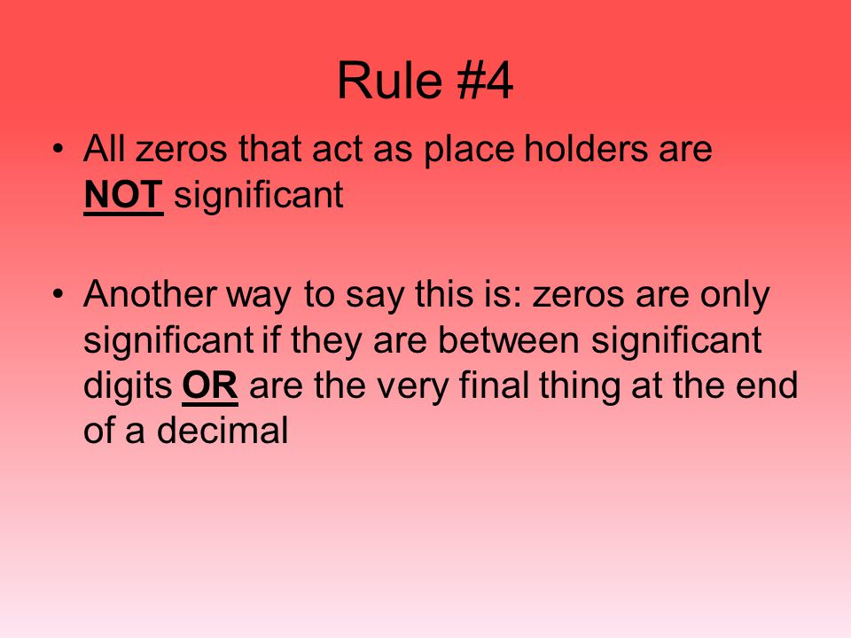 Rule #4 All zeros that act as place holders are NOT significant Another way to say this is: zeros are only significant if they are between significant