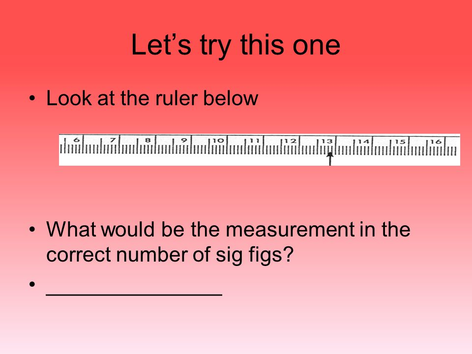 Let's try this one Look at the ruler below What would be the measurement in the correct number of sig figs? _______________