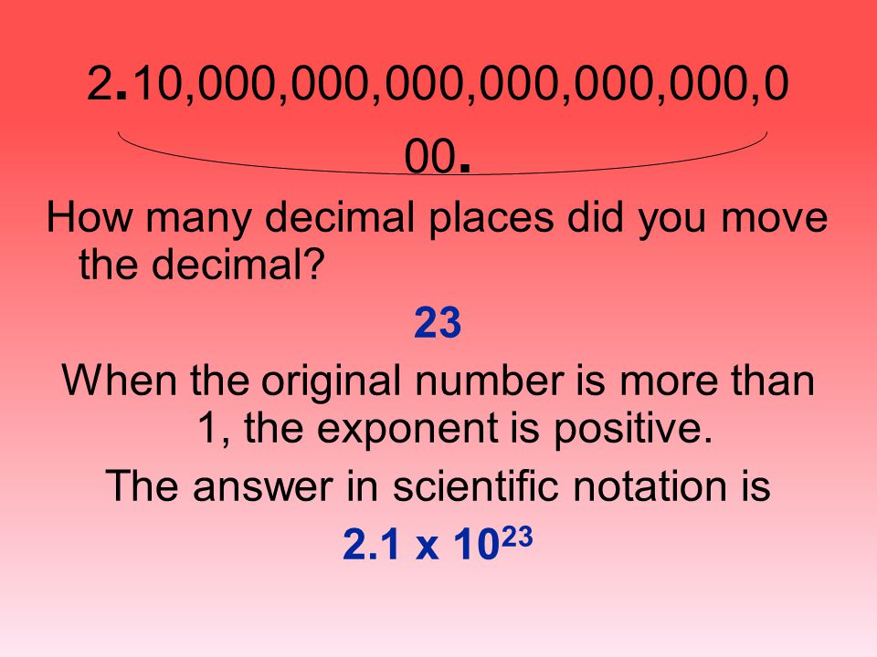 2. 10,000,000,000,000,000,000,0 00. How many decimal places did you move the decimal? 23 When the original number is more than 1, the exponent is posi