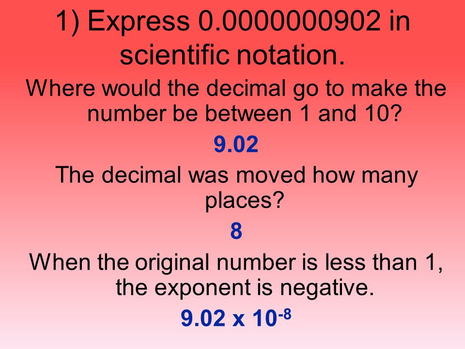 1) Express 0.0000000902 in scientific notation. Where would the decimal go to make the number be between 1 and 10? 9.02 The decimal was moved how many
