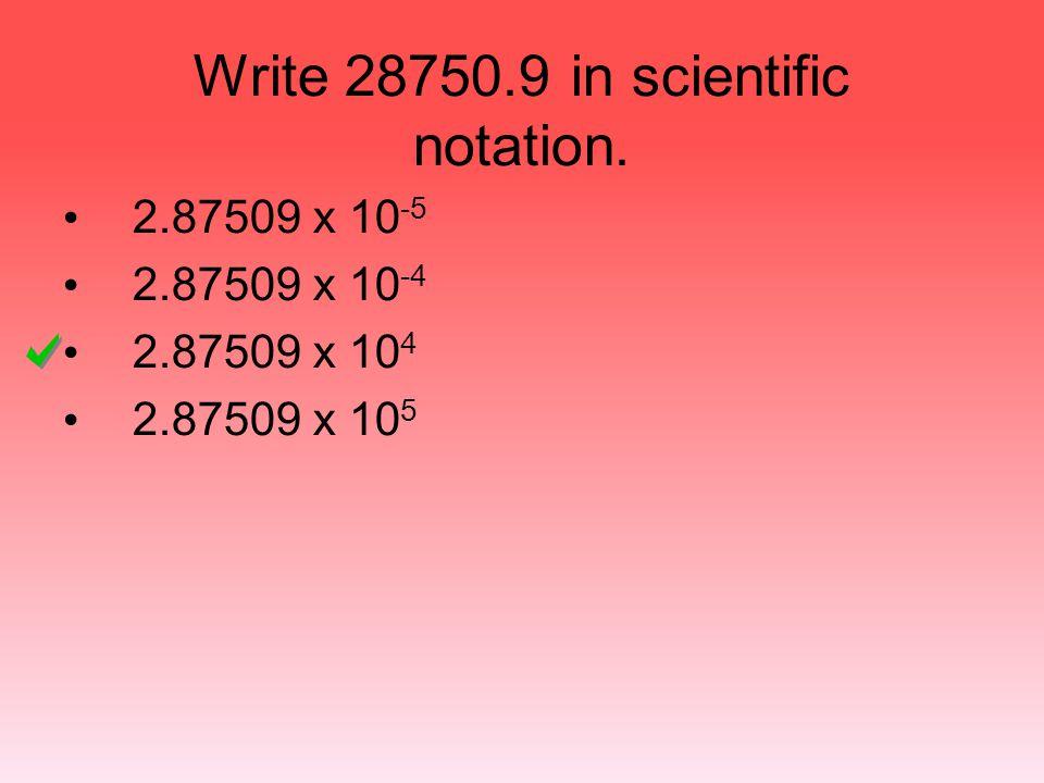 Write 28750.9 in scientific notation. 2.87509 x 10 -5 2.87509 x 10 -4 2.87509 x 10 4 2.87509 x 10 5