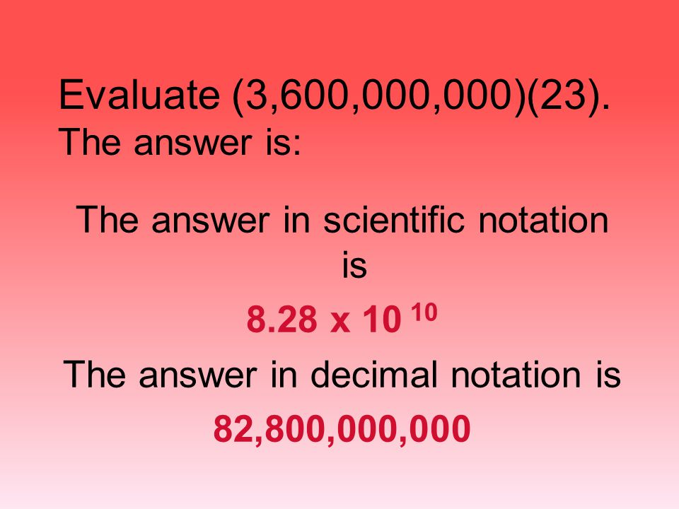 Evaluate (3,600,000,000)(23). The answer is: The answer in scientific notation is 8.28 x 10 10 The answer in decimal notation is 82,800,000,000