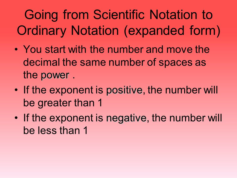 Going from Scientific Notation to Ordinary Notation (expanded form) powerYou start with the number and move the decimal the same number of spaces as t