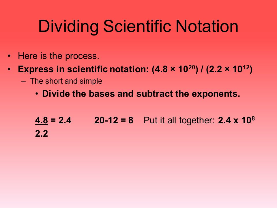 Dividing Scientific Notation Here is the process. Express in scientific notation: (4.8 × 10 20 ) / (2.2 × 10 12 ) –The short and simple Divide the bas