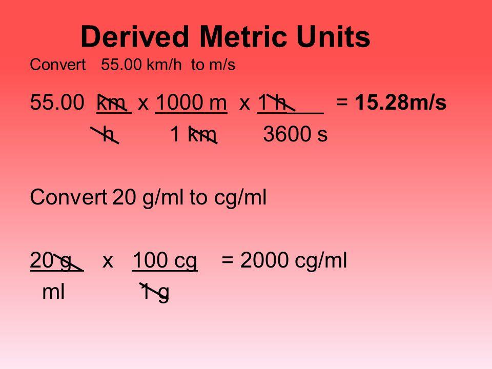 Derived Metric Units Convert 55.00 km/h to m/s 55.00 km x 1000 m x 1 h___ = 15.28m/s h 1 km 3600 s Convert 20 g/ml to cg/ml 20 g x 100 cg = 2000 cg/ml