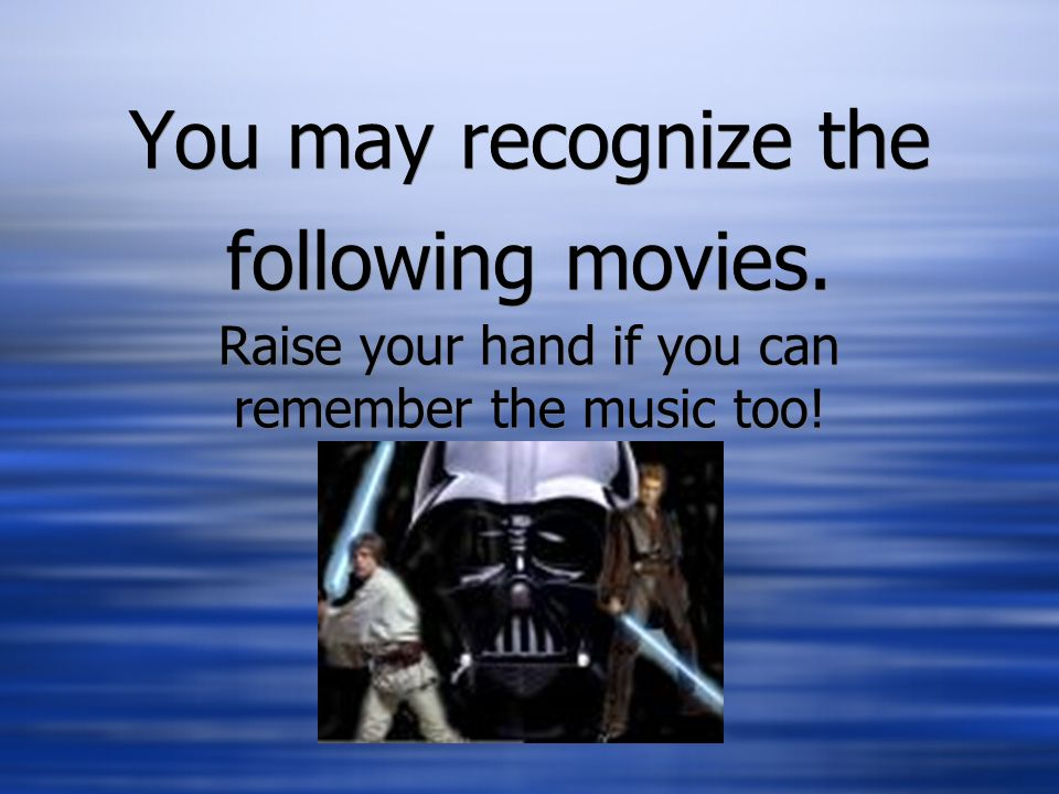 You may recognize the following movies. Raise your hand if you can remember the music too!