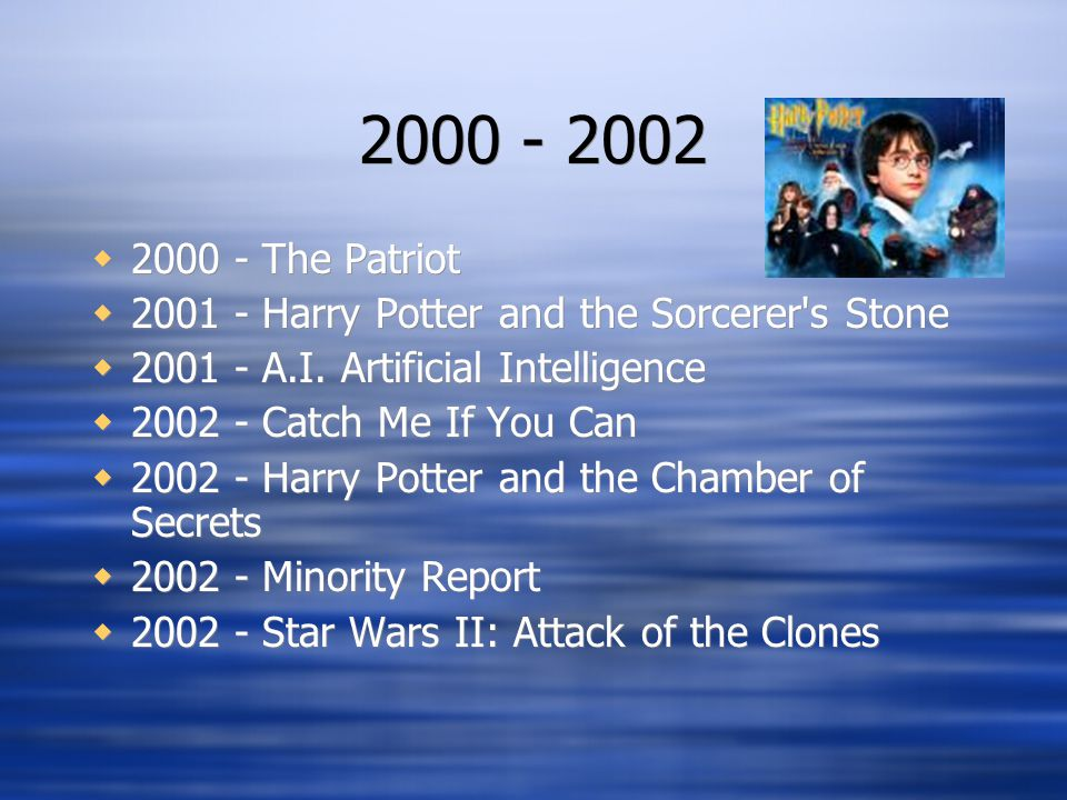 2000 - 2002  2000 - The Patriot  2001 - Harry Potter and the Sorcerer's Stone  2001 - A.I. Artificial Intelligence  2002 - Catch Me If You Can  2