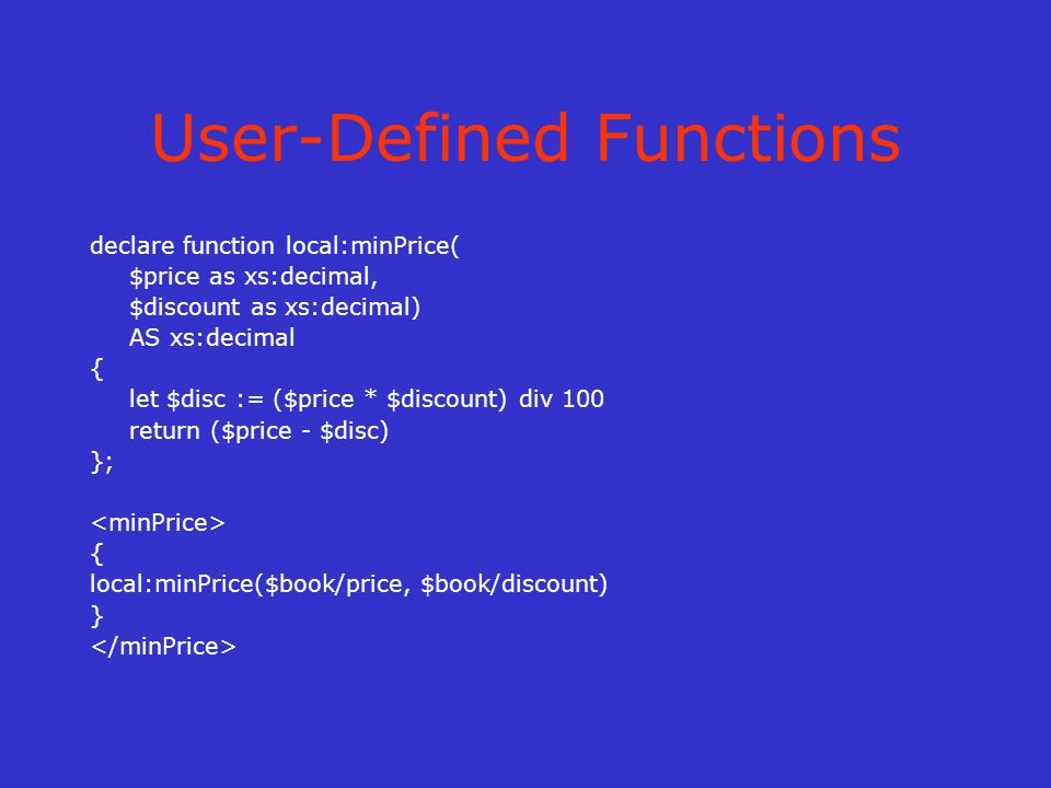 User-Defined Functions declare function local:minPrice( $price as xs:decimal, $discount as xs:decimal) AS xs:decimal { let $disc := ($price * $discount) div 100 return ($price - $disc) }; { local:minPrice($book/price, $book/discount) }