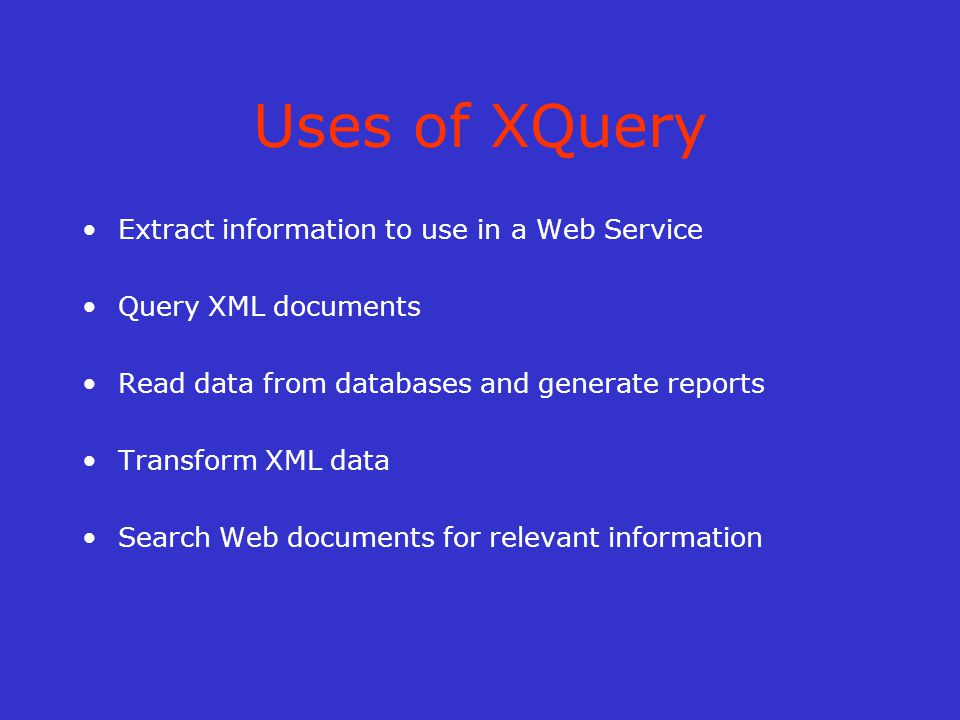 Uses of XQuery Extract information to use in a Web Service Query XML documents Read data from databases and generate reports Transform XML data Search Web documents for relevant information