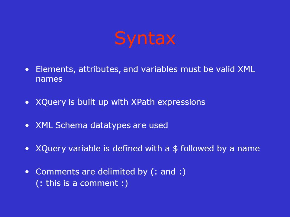 Syntax Elements, attributes, and variables must be valid XML names XQuery is built up with XPath expressions XML Schema datatypes are used XQuery variable is defined with a $ followed by a name Comments are delimited by (: and :) (: this is a comment :)