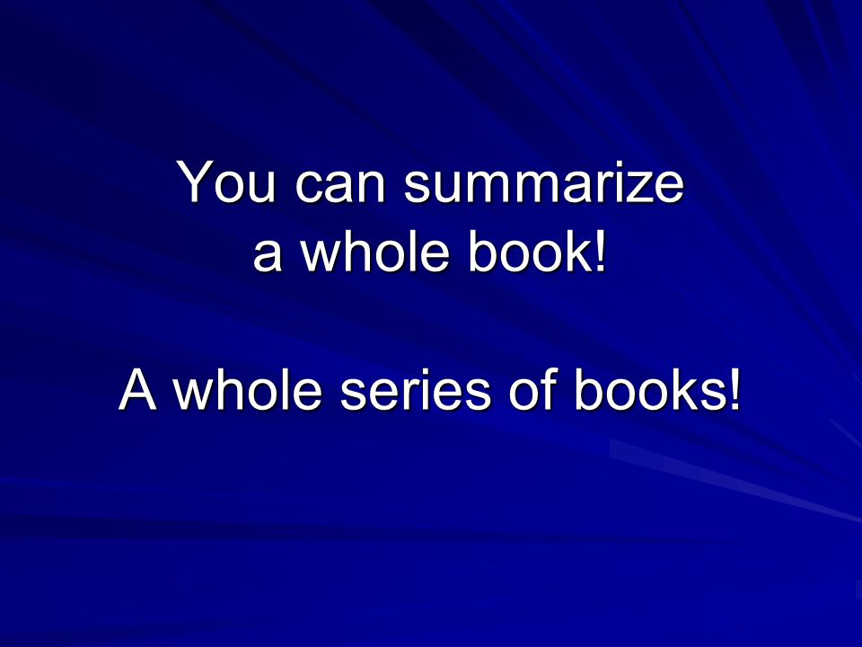 You can summarize a whole book! A whole series of books!