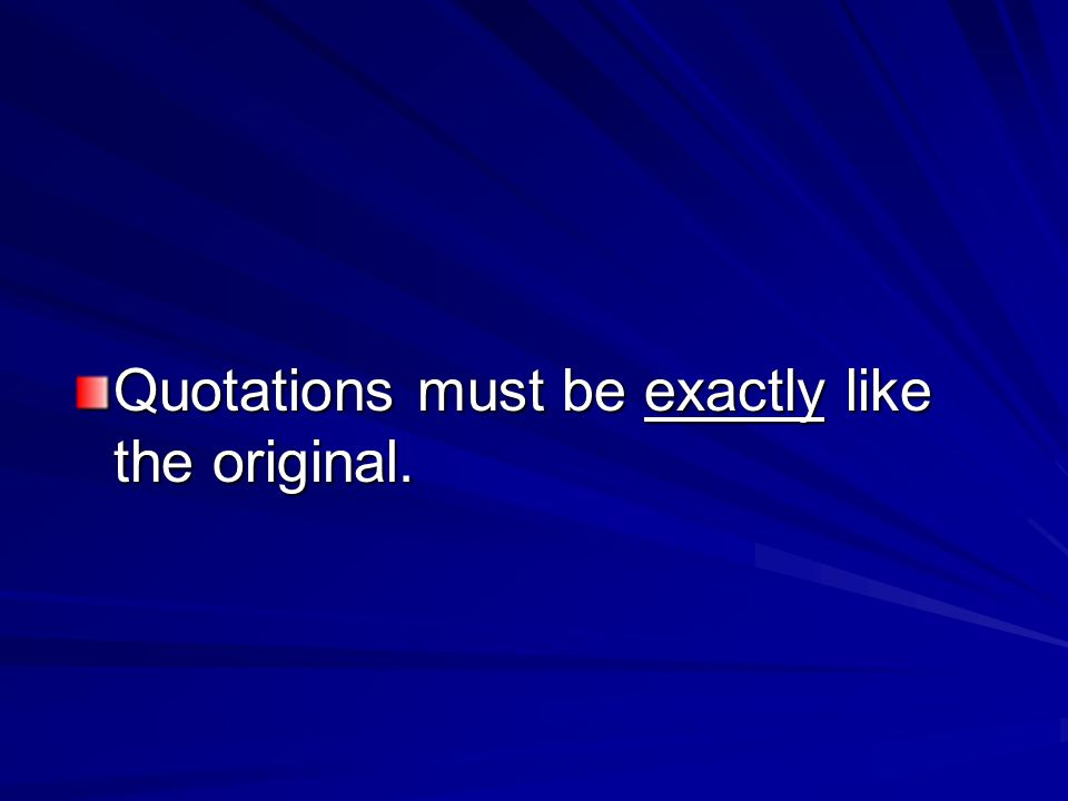 Quotations must be exactly like the original.
