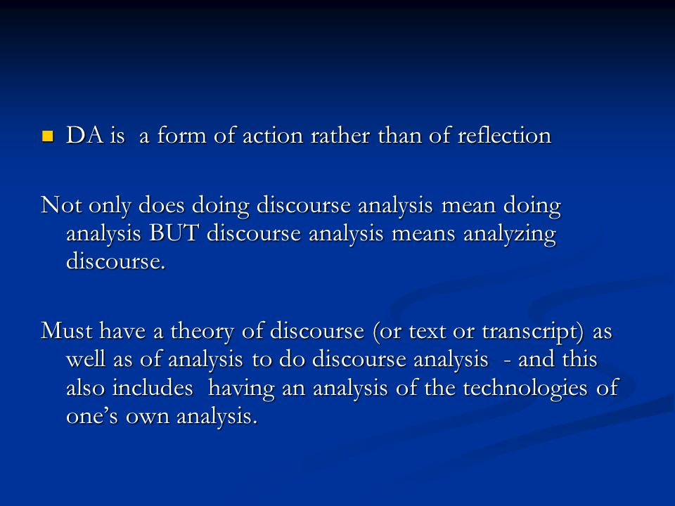 DA is a form of action rather than of reflection DA is a form of action rather than of reflection Not only does doing discourse analysis mean doing analysis BUT discourse analysis means analyzing discourse.