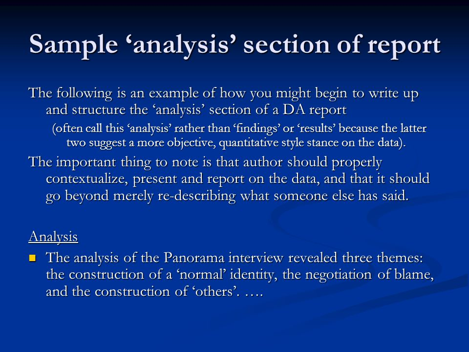 Sample 'analysis' section of report The following is an example of how you might begin to write up and structure the 'analysis' section of a DA report (often call this 'analysis' rather than 'findings' or 'results' because the latter two suggest a more objective, quantitative style stance on the data).