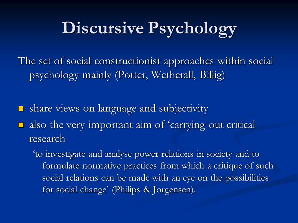 Discursive Psychology The set of social constructionist approaches within social psychology mainly (Potter, Wetherall, Billig) share views on language