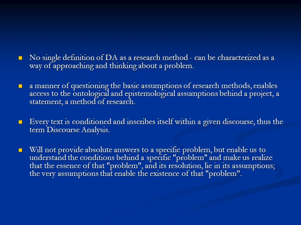 No single definition of DA as a research method - can be characterized as a way of approaching and thinking about a problem.
