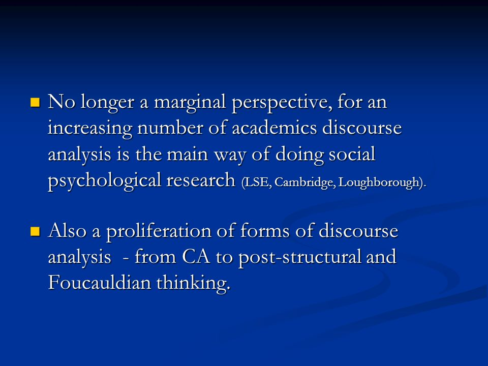 No longer a marginal perspective, for an increasing number of academics discourse analysis is the main way of doing social psychological research (LSE, Cambridge, Loughborough).