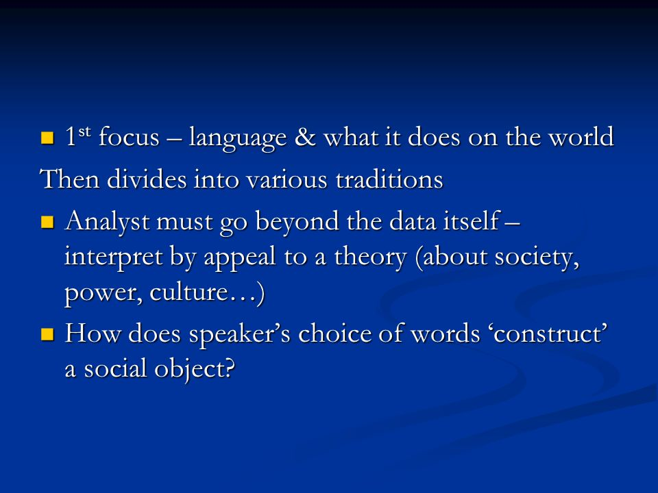 1 st focus – language & what it does on the world 1 st focus – language & what it does on the world Then divides into various traditions Analyst must go beyond the data itself – interpret by appeal to a theory (about society, power, culture…) Analyst must go beyond the data itself – interpret by appeal to a theory (about society, power, culture…) How does speaker's choice of words 'construct' a social object.