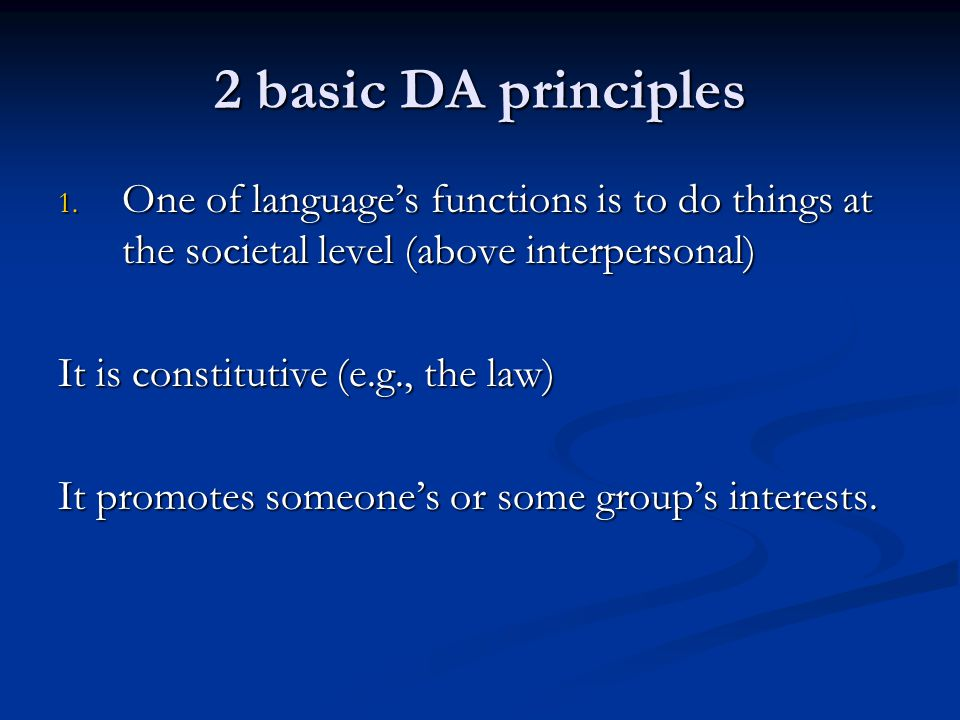 2 basic DA principles 1. One of language's functions is to do things at the societal level (above interpersonal) It is constitutive (e.g., the law) It