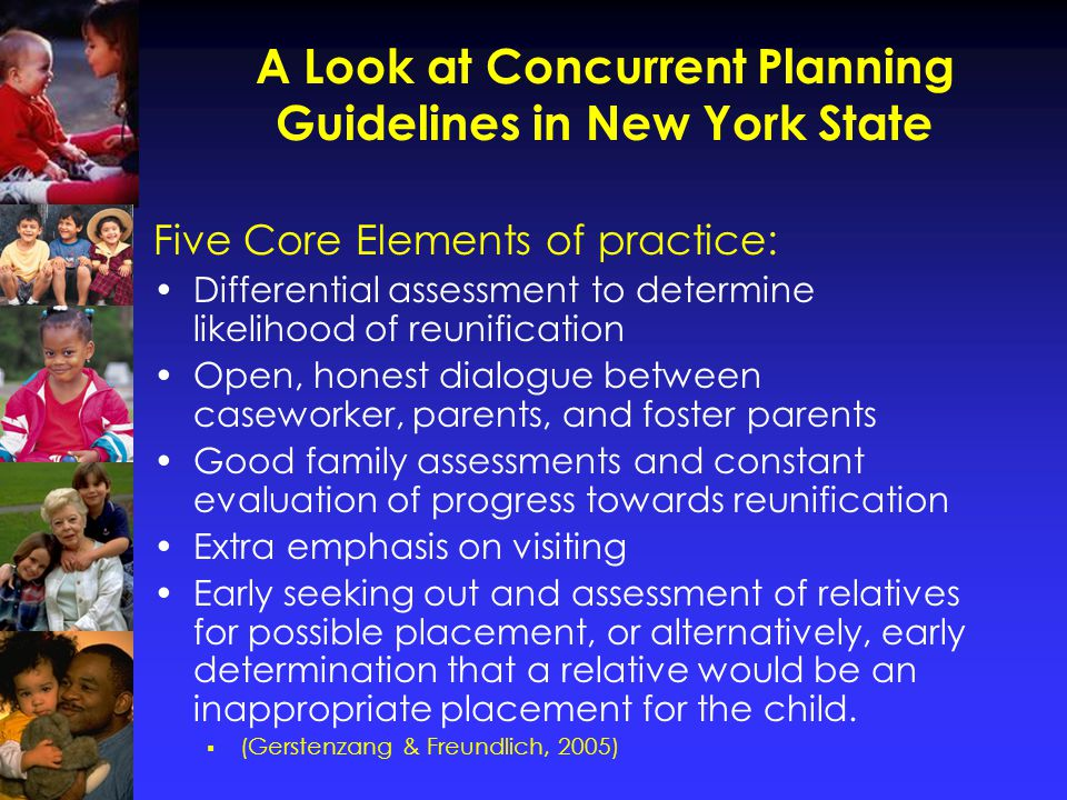 Concurrent Planning is Hard to Pull Off Concurrent Planning is: Resource intensive for agencies Emotionally-intensive for foster parents and birth parents Inappropriate for the majority of children entering care as they are likely to reunify