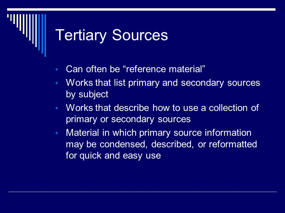 Tertiary Sources Can often be reference material Works that list primary and secondary sources by subject Works that describe how to use a collection of primary or secondary sources Material in which primary source information may be condensed, described, or reformatted for quick and easy use