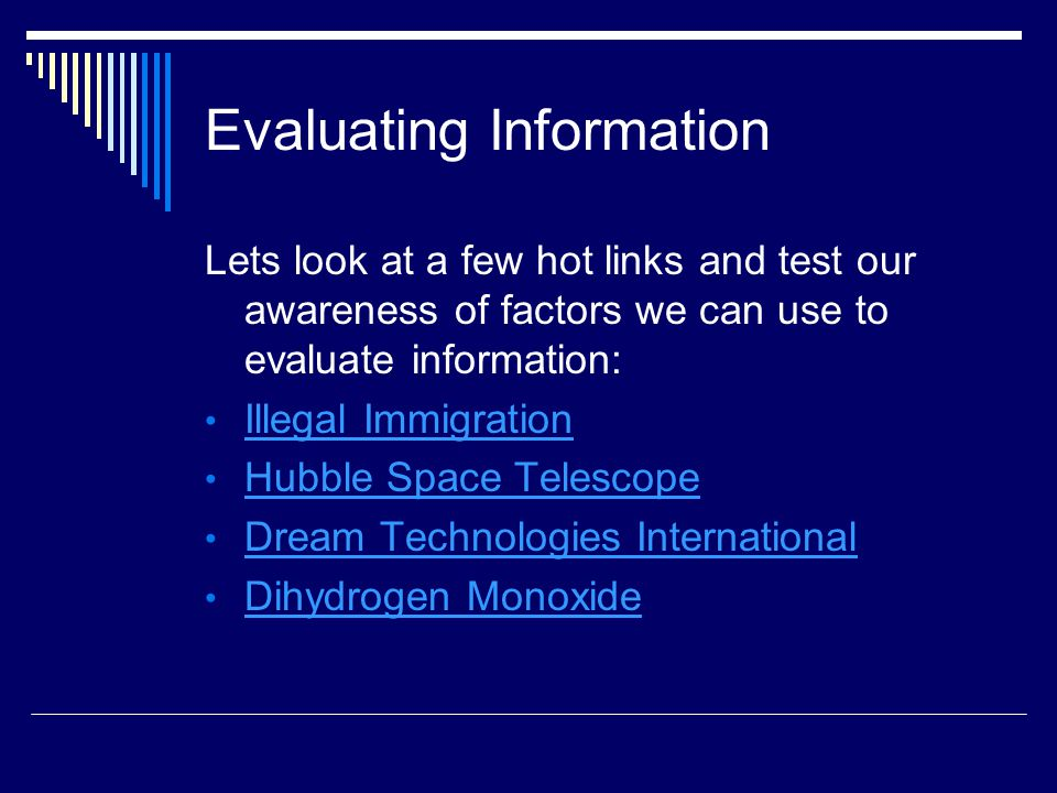 Evaluating Information Lets look at a few hot links and test our awareness of factors we can use to evaluate information: Illegal Immigration Hubble Space Telescope Dream Technologies International Dihydrogen Monoxide