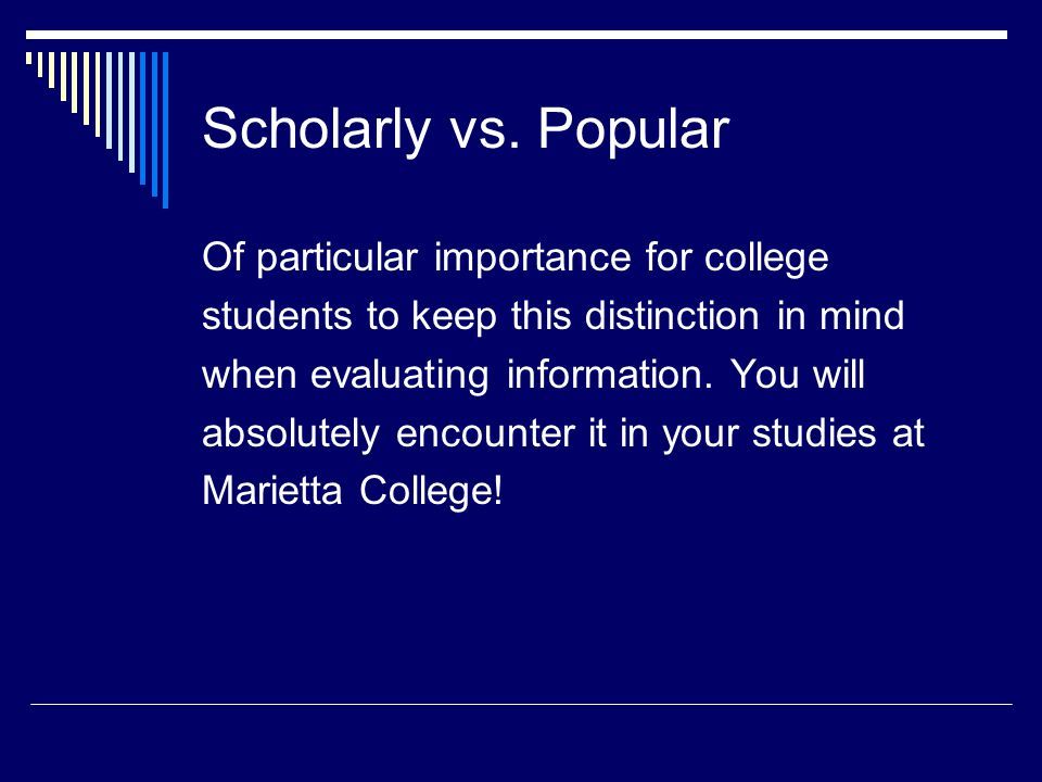Scholarly vs. Popular Of particular importance for college students to keep this distinction in mind when evaluating information. You will absolutely