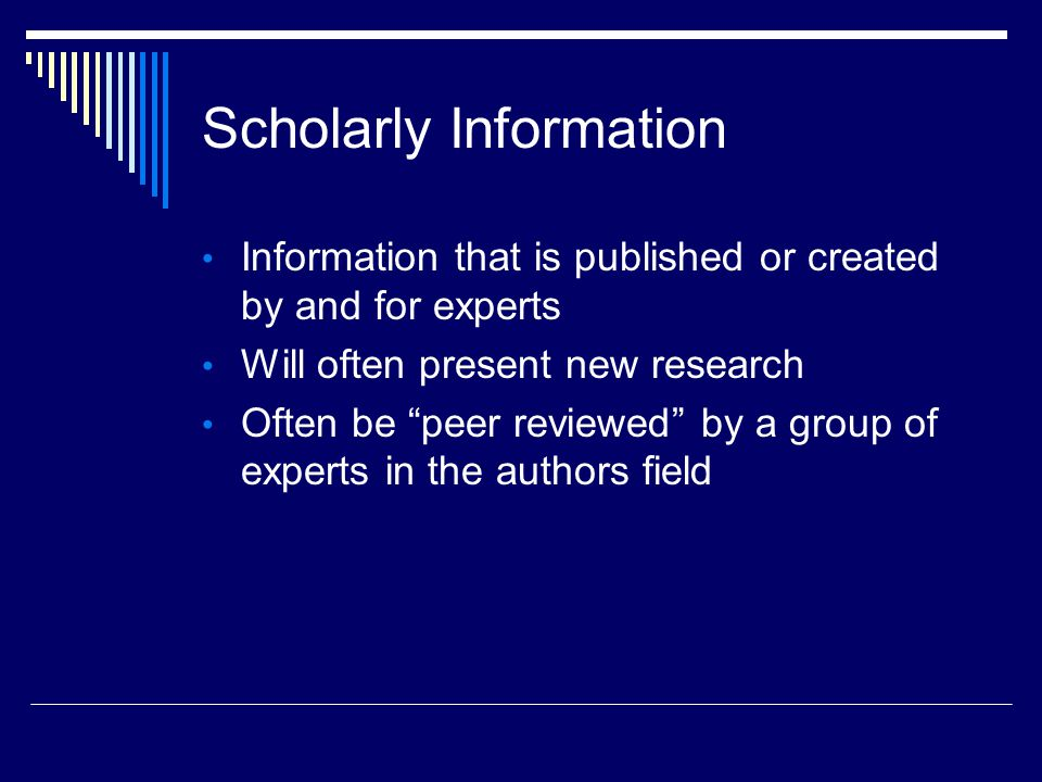 Scholarly Information Information that is published or created by and for experts Will often present new research Often be peer reviewed by a group of experts in the authors field