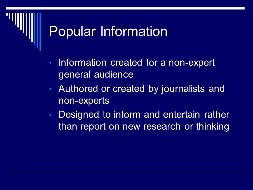 Popular Information Information created for a non-expert general audience Authored or created by journalists and non-experts Designed to inform and entertain rather than report on new research or thinking