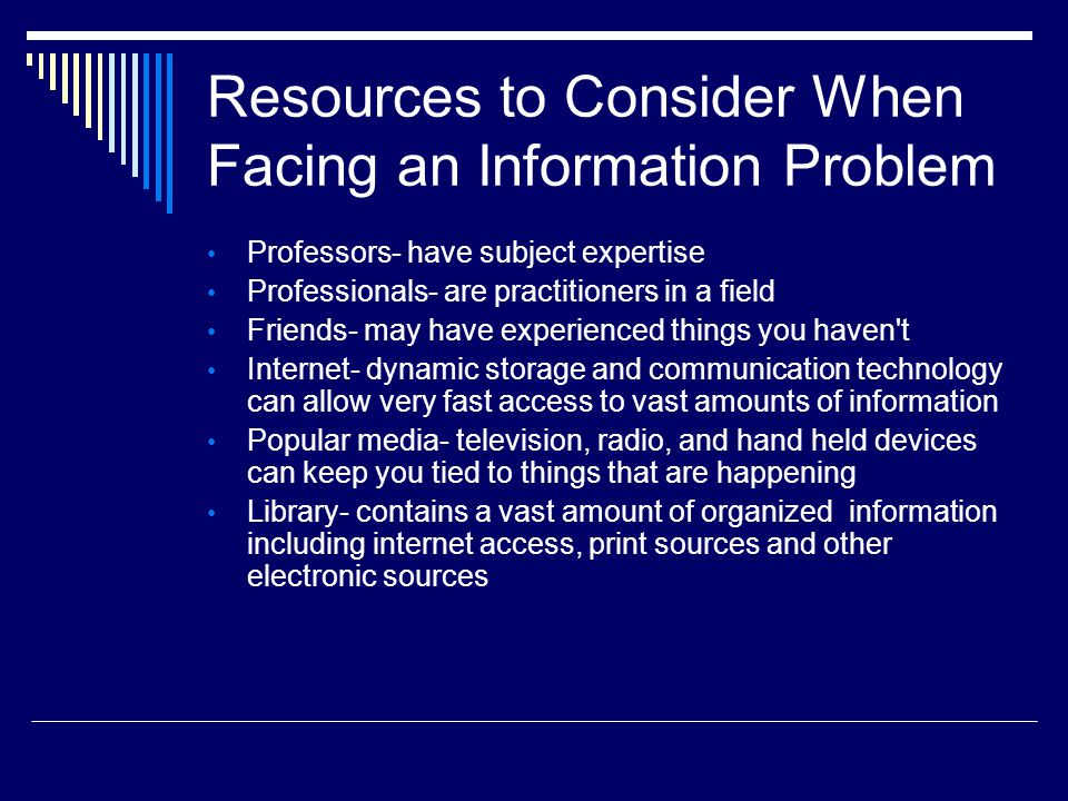 Resources to Consider When Facing an Information Problem Professors- have subject expertise Professionals- are practitioners in a field Friends- may have experienced things you haven t Internet- dynamic storage and communication technology can allow very fast access to vast amounts of information Popular media- television, radio, and hand held devices can keep you tied to things that are happening Library- contains a vast amount of organized information including internet access, print sources and other electronic sources
