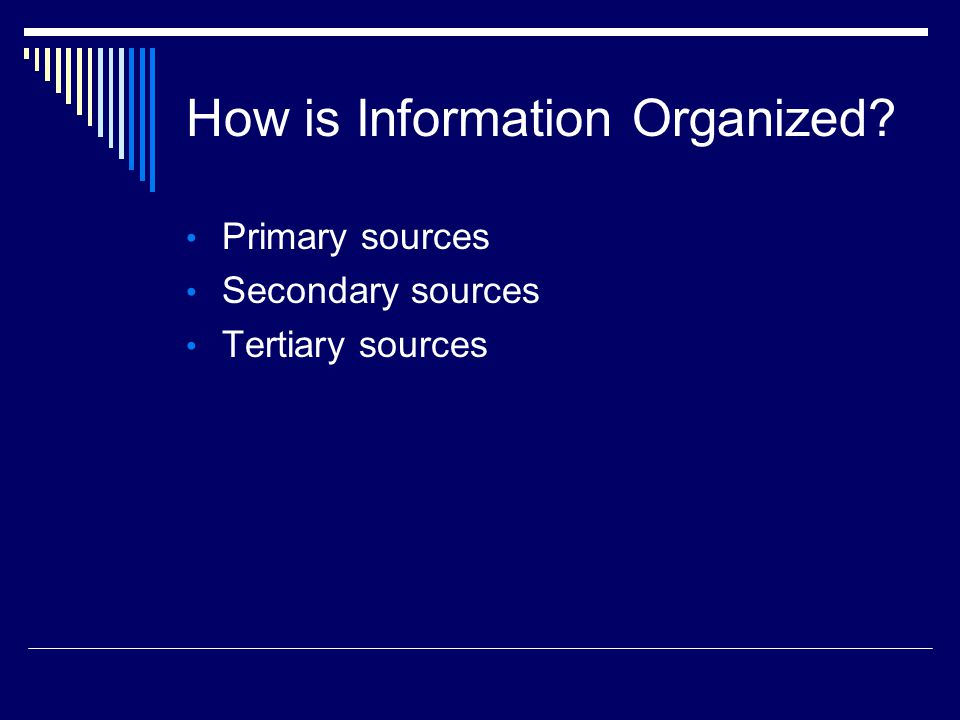 How is Information Organized Primary sources Secondary sources Tertiary sources