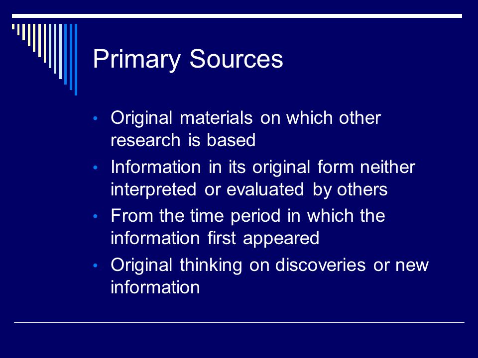 Primary Sources Original materials on which other research is based Information in its original form neither interpreted or evaluated by others From the time period in which the information first appeared Original thinking on discoveries or new information