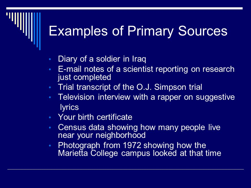 Examples of Primary Sources Diary of a soldier in Iraq E-mail notes of a scientist reporting on research just completed Trial transcript of the O.J.